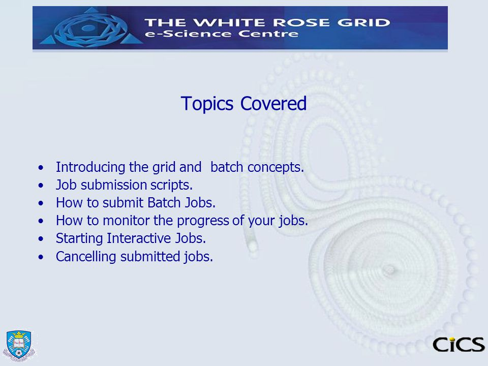 Topics Covered Introducing the grid and batch concepts. Job submission scripts. How to submit Batch Jobs. How to monitor the progress of your jobs. St