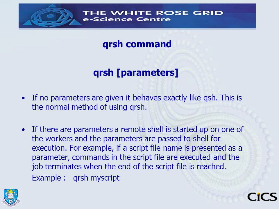 qrsh command qrsh [parameters] If no parameters are given it behaves exactly like qsh. This is the normal method of using qrsh. If there are parameter
