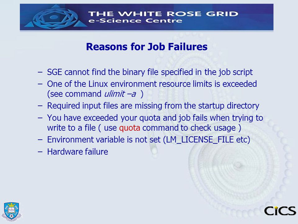 Reasons for Job Failures –SGE cannot find the binary file specified in the job script –One of the Linux environment resource limits is exceeded (see c