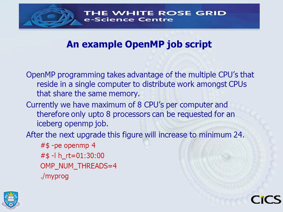 An example OpenMP job script OpenMP programming takes advantage of the multiple CPU's that reside in a single computer to distribute work amongst CPUs