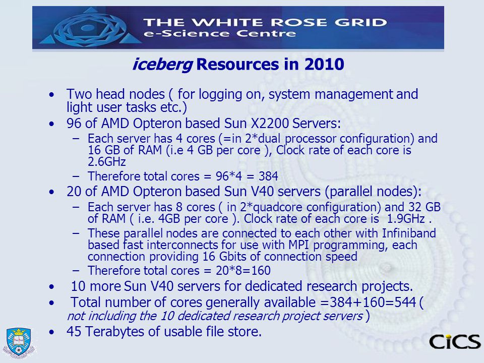 iceberg Resources in 2010 Two head nodes ( for logging on, system management and light user tasks etc.) 96 of AMD Opteron based Sun X2200 Servers: –Ea