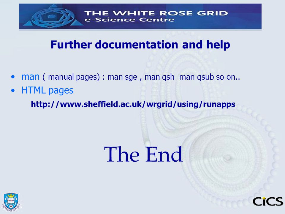 Further documentation and help man ( manual pages) : man sge, man qsh man qsub so on.. HTML pages http://www.sheffield.ac.uk/wrgrid/using/runapps The