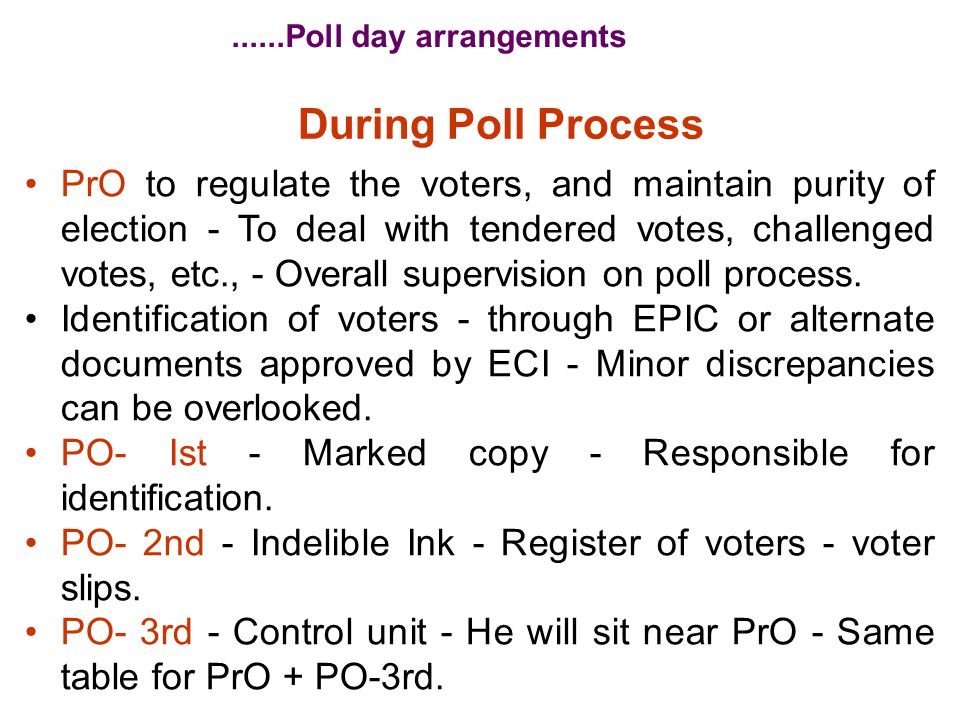 During Poll Process PrO to regulate the voters, and maintain purity of election - To deal with tendered votes, challenged votes, etc., - Overall super