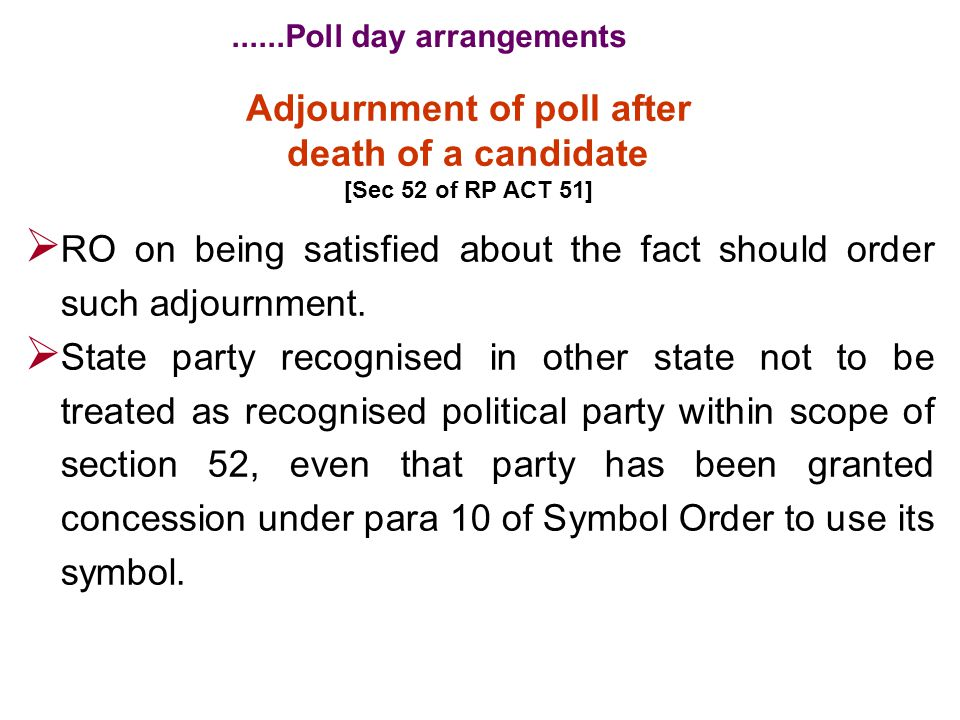 Adjournment of poll after death of a candidate [Sec 52 of RP ACT 51]  RO on being satisfied about the fact should order such adjournment.  State par