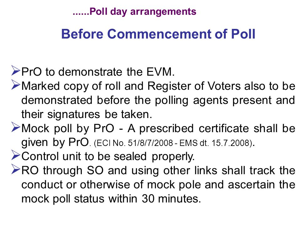 During Poll Process PrO to regulate the voters, and maintain purity of election - To deal with tendered votes, challenged votes, etc., - Overall supervision on poll process.