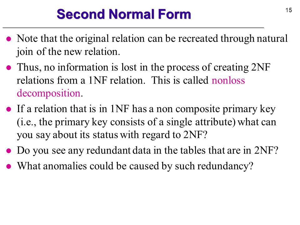 16 Third Normal Form l A relation is in 3NF if: u It is in 2NF and u every nonkey attribute is nontransitively dependent on the primary key (i.e., no transitive dependency).