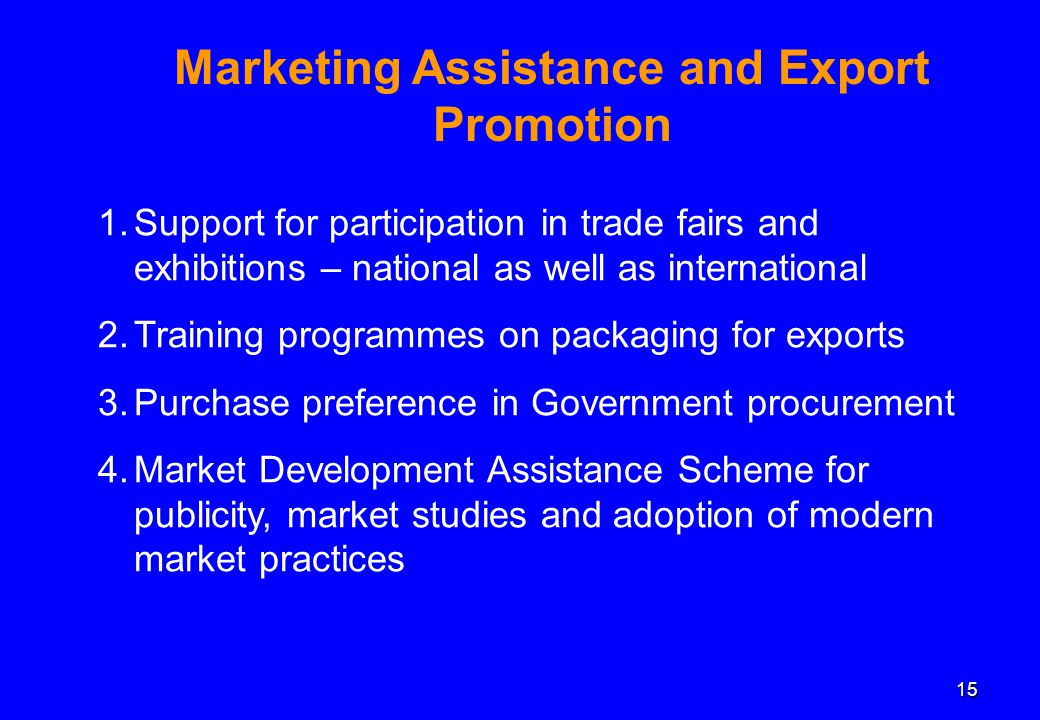 15 Marketing Assistance and Export Promotion 1.Support for participation in trade fairs and exhibitions – national as well as international 2.Training programmes on packaging for exports 3.Purchase preference in Government procurement 4.Market Development Assistance Scheme for publicity, market studies and adoption of modern market practices