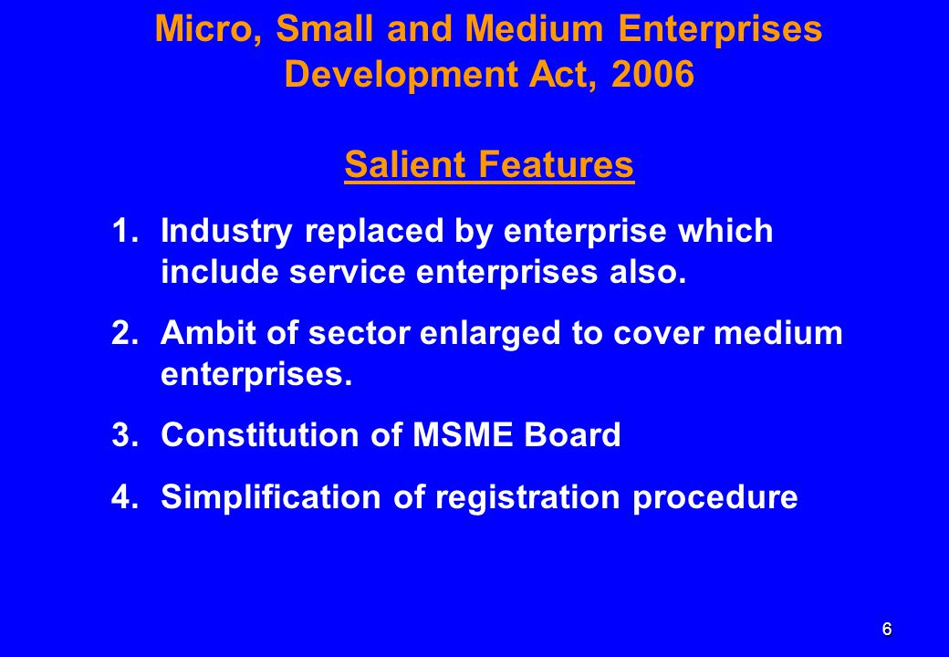 6 Micro, Small and Medium Enterprises Development Act, 2006 Salient Features 1.Industry replaced by enterprise which include service enterprises also.
