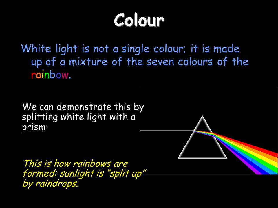 Colour White light is not a single colour; it is made up of a mixture of the seven colours of the rainbow. We can demonstrate this by splitting white