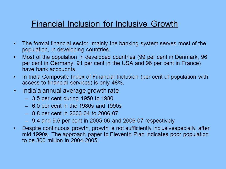 Financial Inclusion for Inclusive Growth The formal financial sector -mainly the banking system serves most of the population, in developing countries.