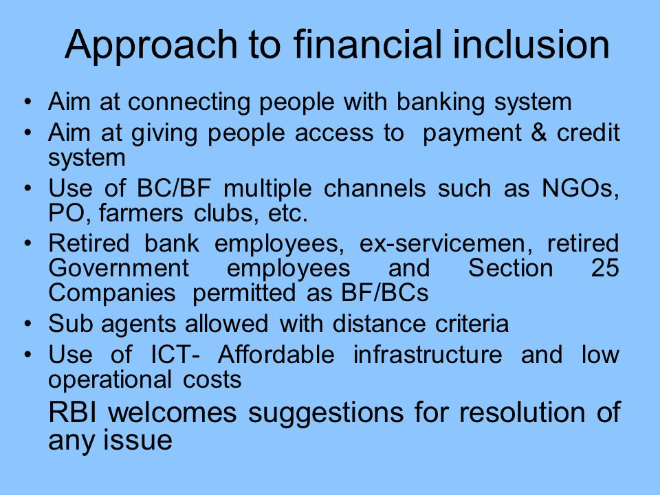 Approach to financial inclusion Aim at connecting people with banking system Aim at giving people access to payment & credit system Use of BC/BF multiple channels such as NGOs, PO, farmers clubs, etc.