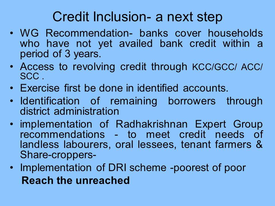 Credit Inclusion- a next step WG Recommendation- banks cover households who have not yet availed bank credit within a period of 3 years.