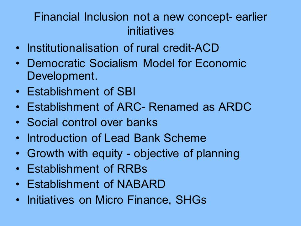 Financial Inclusion not a new concept- earlier initiatives Institutionalisation of rural credit-ACD Democratic Socialism Model for Economic Development.