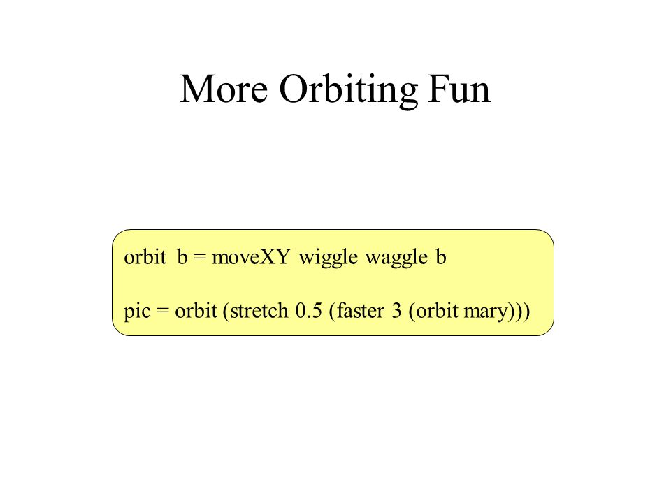 More Orbiting Fun orbit b = moveXY wiggle waggle b pic = orbit (stretch 0.5 (faster 3 (orbit mary)))