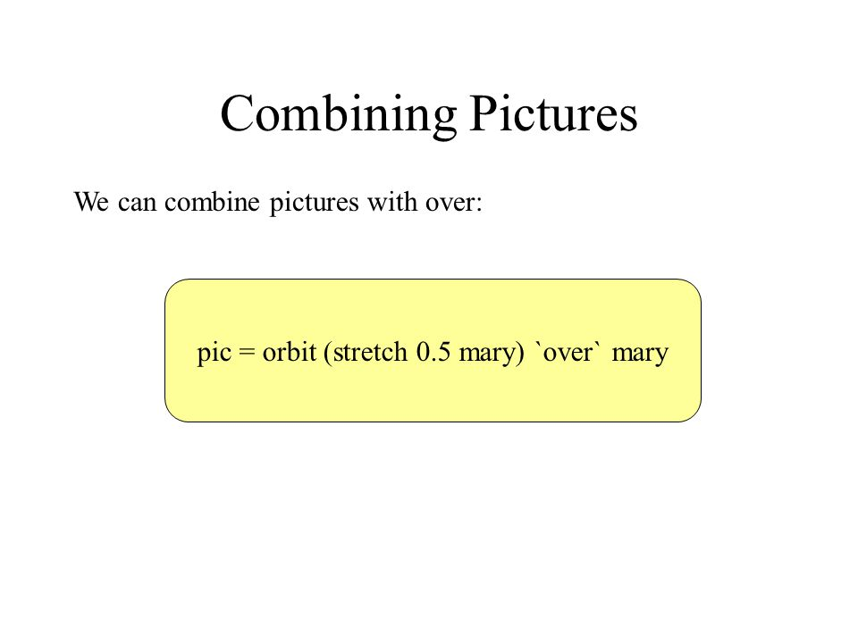 Combining Pictures We can combine pictures with over: pic = orbit (stretch 0.5 mary) `over` mary