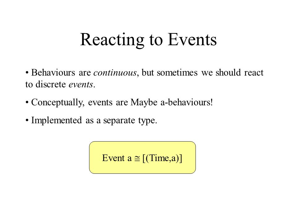 Reacting to Events Behaviours are continuous, but sometimes we should react to discrete events. Conceptually, events are Maybe a-behaviours! Implement