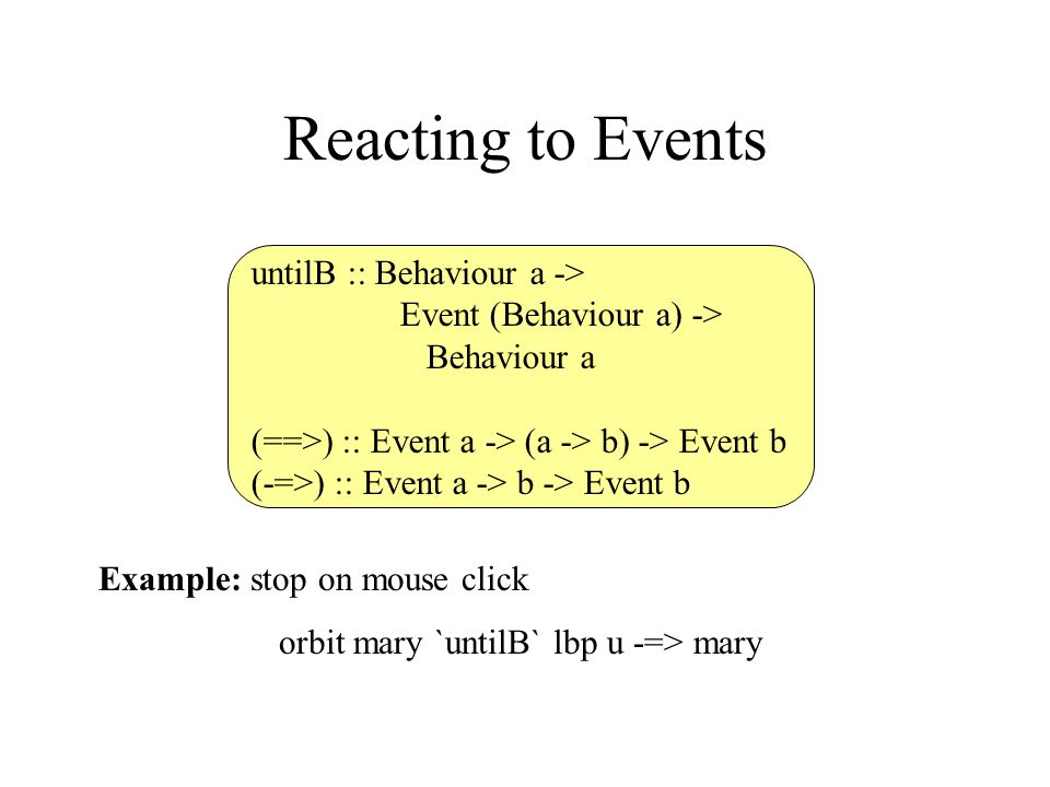 Reacting to Events untilB :: Behaviour a -> Event (Behaviour a) -> Behaviour a (==>) :: Event a -> (a -> b) -> Event b (-=>) :: Event a -> b -> Event b Example: stop on mouse click orbit mary `untilB` lbp u -=> mary