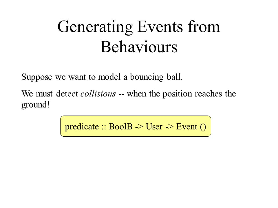 Generating Events from Behaviours Suppose we want to model a bouncing ball.