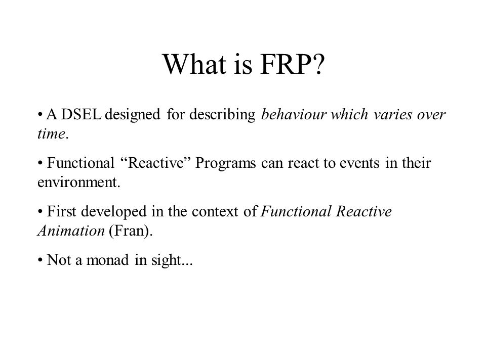"What is FRP? A DSEL designed for describing behaviour which varies over time. Functional ""Reactive"" Programs can react to events in their environment."