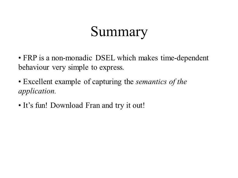 Summary FRP is a non-monadic DSEL which makes time-dependent behaviour very simple to express. Excellent example of capturing the semantics of the app