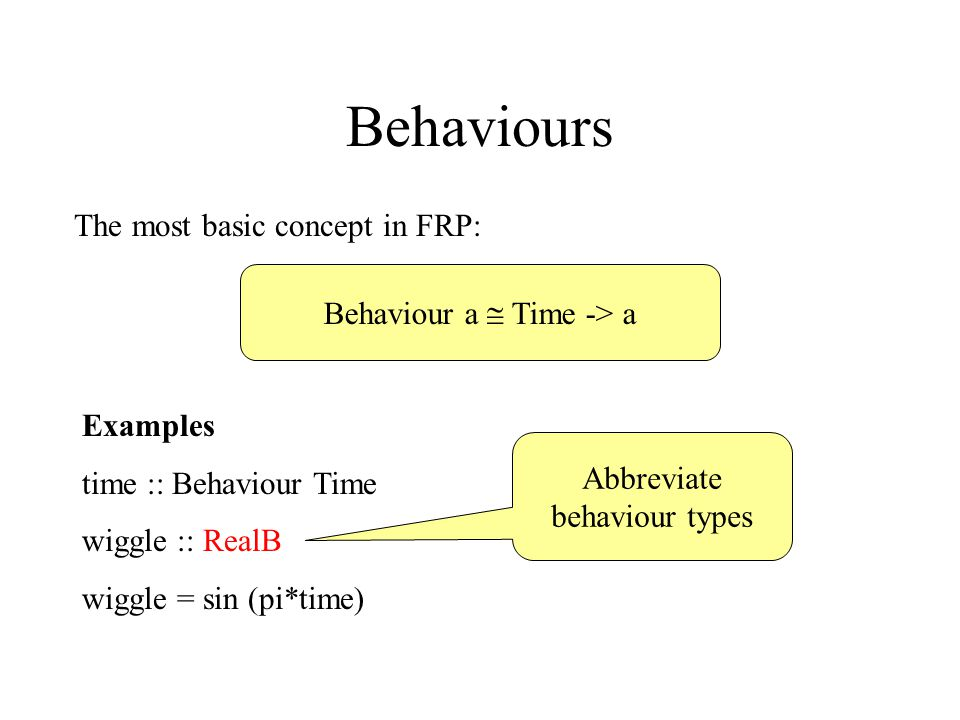 Behaviours The most basic concept in FRP: Behaviour a  Time -> a Examples time :: Behaviour Time wiggle :: RealB wiggle = sin (pi*time) Abbreviate behaviour types
