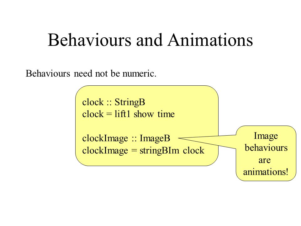 Behaviours and Animations Behaviours need not be numeric. clock :: StringB clock = lift1 show time clockImage :: ImageB clockImage = stringBIm clock I