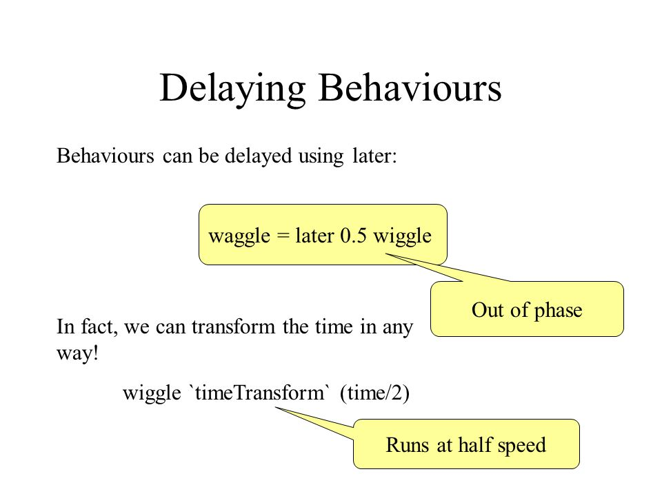 Delaying Behaviours Behaviours can be delayed using later: waggle = later 0.5 wiggle Out of phase In fact, we can transform the time in any way.