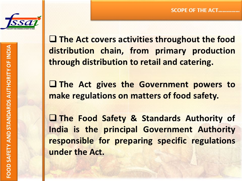SCOPE OF THE ACT…………… FOOD SAFETY AND STANDARDS AUTHORITY OF INDIA  The Act covers activities throughout the food distribution chain, from primary production through distribution to retail and catering.