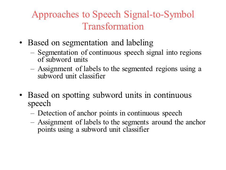 Approaches to Speech Signal-to-Symbol Transformation Based on segmentation and labeling –Segmentation of continuous speech signal into regions of subword units –Assignment of labels to the segmented regions using a subword unit classifier Based on spotting subword units in continuous speech –Detection of anchor points in continuous speech –Assignment of labels to the segments around the anchor points using a subword unit classifier