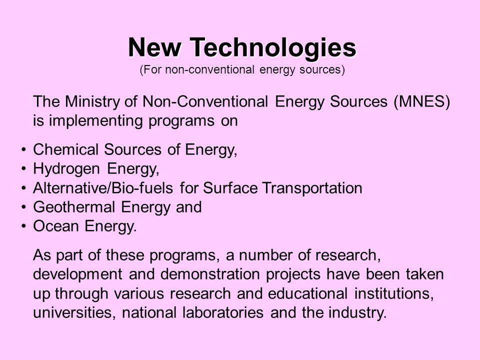 New Technologies (For non-conventional energy sources) The Ministry of Non-Conventional Energy Sources (MNES) is implementing programs on Chemical Sources of Energy, Hydrogen Energy, Alternative/Bio-fuels for Surface Transportation Geothermal Energy and Ocean Energy.