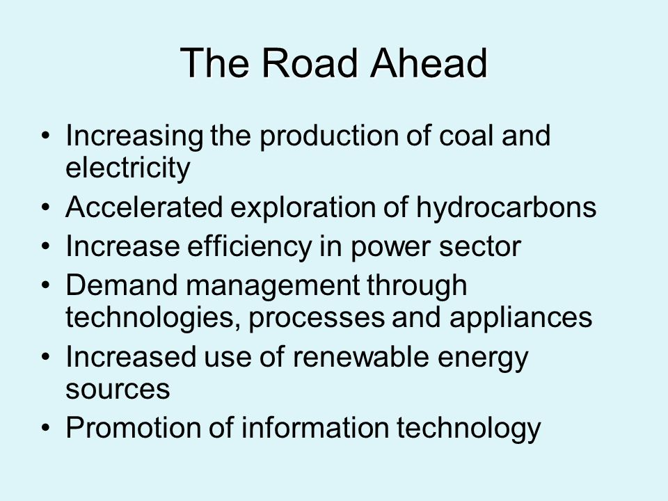 The Road Ahead Increasing the production of coal and electricity Accelerated exploration of hydrocarbons Increase efficiency in power sector Demand management through technologies, processes and appliances Increased use of renewable energy sources Promotion of information technology