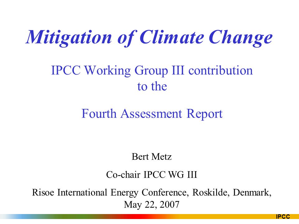 IPCC Mitigation of Climate Change IPCC Working Group III contribution to the Fourth Assessment Report Bert Metz Co-chair IPCC WG III Risoe Internation