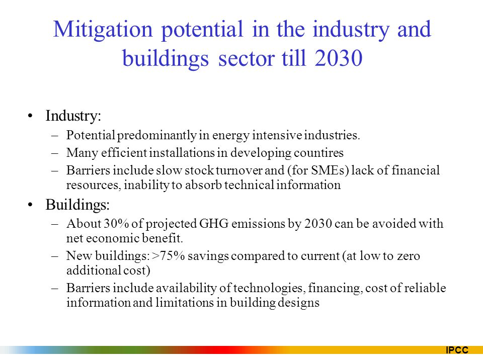 IPCC Mitigation potential in the industry and buildings sector till 2030 Industry: –Potential predominantly in energy intensive industries. –Many effi