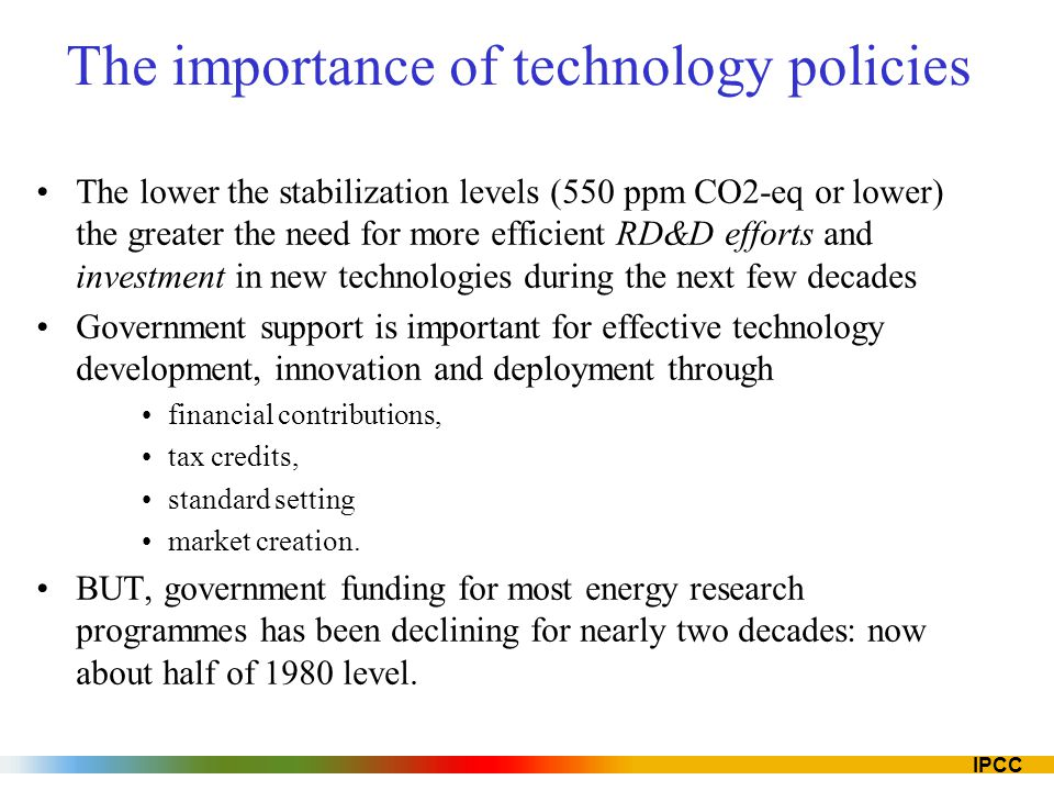 IPCC The importance of technology policies The lower the stabilization levels (550 ppm CO2-eq or lower) the greater the need for more efficient RD&D e