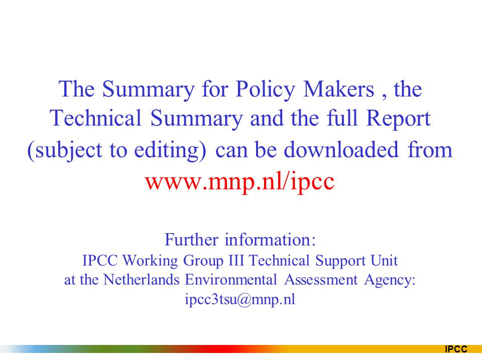IPCC The Summary for Policy Makers, the Technical Summary and the full Report (subject to editing) can be downloaded from www.mnp.nl/ipcc Further info