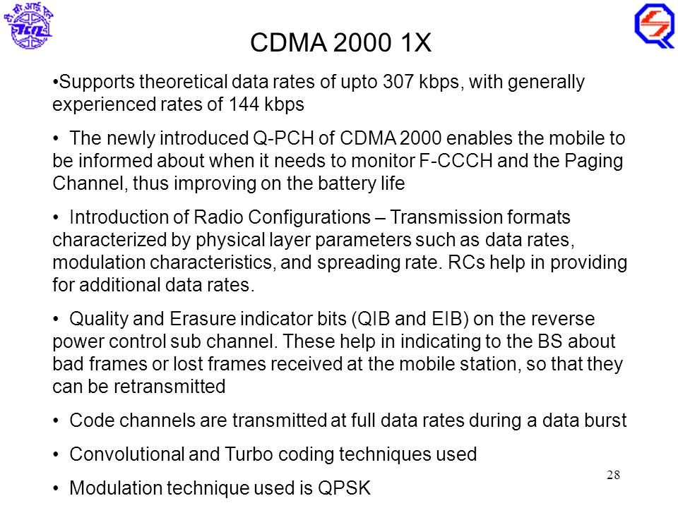 28 Supports theoretical data rates of upto 307 kbps, with generally experienced rates of 144 kbps The newly introduced Q-PCH of CDMA 2000 enables the mobile to be informed about when it needs to monitor F-CCCH and the Paging Channel, thus improving on the battery life Introduction of Radio Configurations – Transmission formats characterized by physical layer parameters such as data rates, modulation characteristics, and spreading rate.