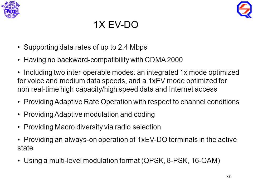 30 Supporting data rates of up to 2.4 Mbps Having no backward-compatibility with CDMA 2000 Including two inter-operable modes: an integrated 1x mode optimized for voice and medium data speeds, and a 1xEV mode optimized for non real-time high capacity/high speed data and Internet access Providing Adaptive Rate Operation with respect to channel conditions Providing Adaptive modulation and coding Providing Macro diversity via radio selection Providing an always-on operation of 1xEV-DO terminals in the active state Using a multi-level modulation format (QPSK, 8-PSK, 16-QAM) 1X EV-DO