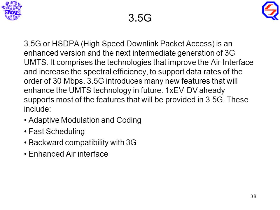 38 3.5G 3.5G or HSDPA (High Speed Downlink Packet Access) is an enhanced version and the next intermediate generation of 3G UMTS.