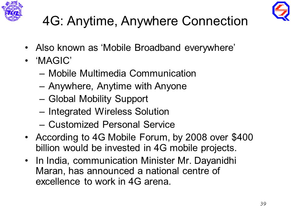 39 4G: Anytime, Anywhere Connection Also known as 'Mobile Broadband everywhere' 'MAGIC' –Mobile Multimedia Communication –Anywhere, Anytime with Anyone –Global Mobility Support –Integrated Wireless Solution –Customized Personal Service According to 4G Mobile Forum, by 2008 over $400 billion would be invested in 4G mobile projects.