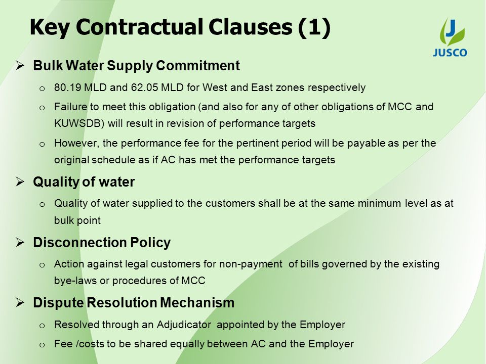 Key Contractual Clauses (1)  Bulk Water Supply Commitment o 80.19 MLD and 62.05 MLD for West and East zones respectively o Failure to meet this obligation (and also for any of other obligations of MCC and KUWSDB) will result in revision of performance targets o However, the performance fee for the pertinent period will be payable as per the original schedule as if AC has met the performance targets  Quality of water o Quality of water supplied to the customers shall be at the same minimum level as at bulk point  Disconnection Policy o Action against legal customers for non-payment of bills governed by the existing bye-laws or procedures of MCC  Dispute Resolution Mechanism o Resolved through an Adjudicator appointed by the Employer o Fee /costs to be shared equally between AC and the Employer