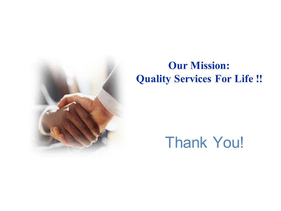 Thank You! Our Mission: Quality Services For Life !!