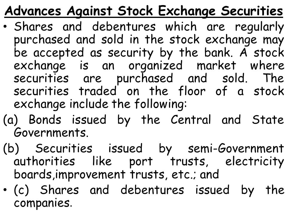 Advances Against Stock Exchange Securities Shares and debentures which are regularly purchased and sold in the stock exchange may be accepted as security by the bank.