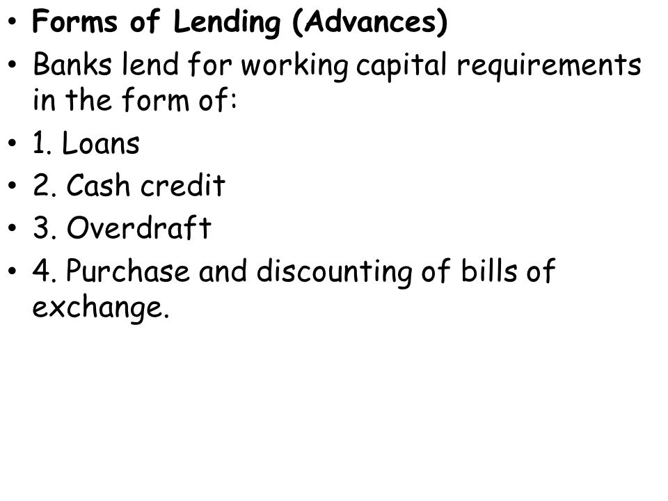 Forms of Lending (Advances) Banks lend for working capital requirements in the form of: 1.
