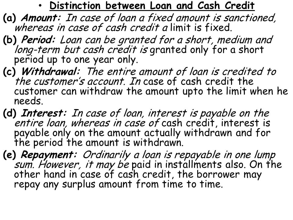 Distinction between Loan and Cash Credit (a) Amount: In case of loan a fixed amount is sanctioned, whereas in case of cash credit a limit is fixed.