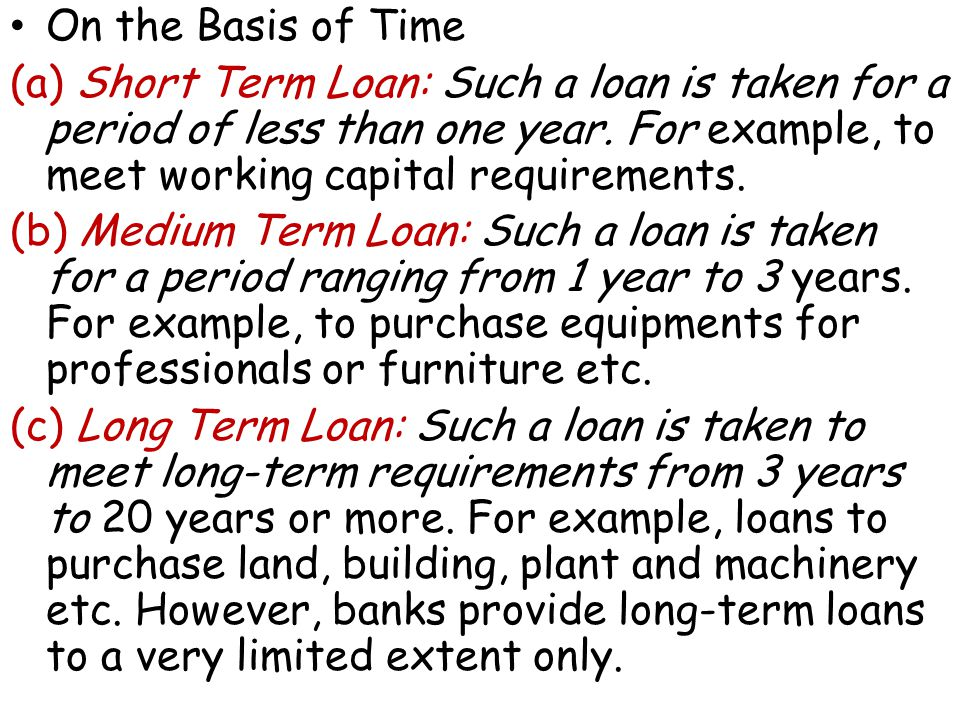 On the Basis of Time (a) Short Term Loan: Such a loan is taken for a period of less than one year.