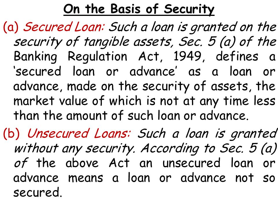 On the Basis of Security (a) Secured Loan: Such a loan is granted on the security of tangible assets, Sec.