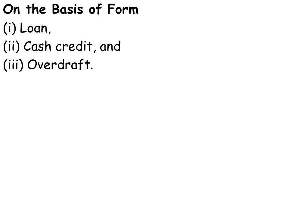 On the Basis of Form (i) Loan, (ii) Cash credit, and (iii) Overdraft.