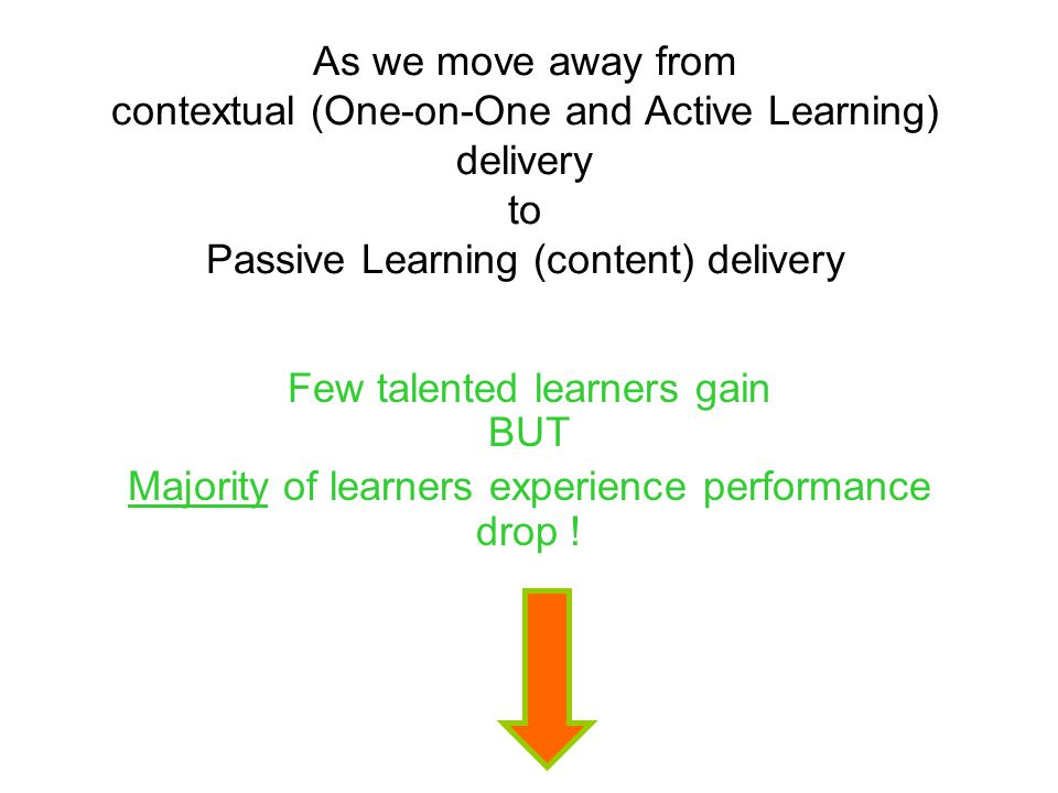 As we move away from contextual (One-on-One and Active Learning) delivery to Passive Learning (content) delivery Few talented learners gain BUT Majori