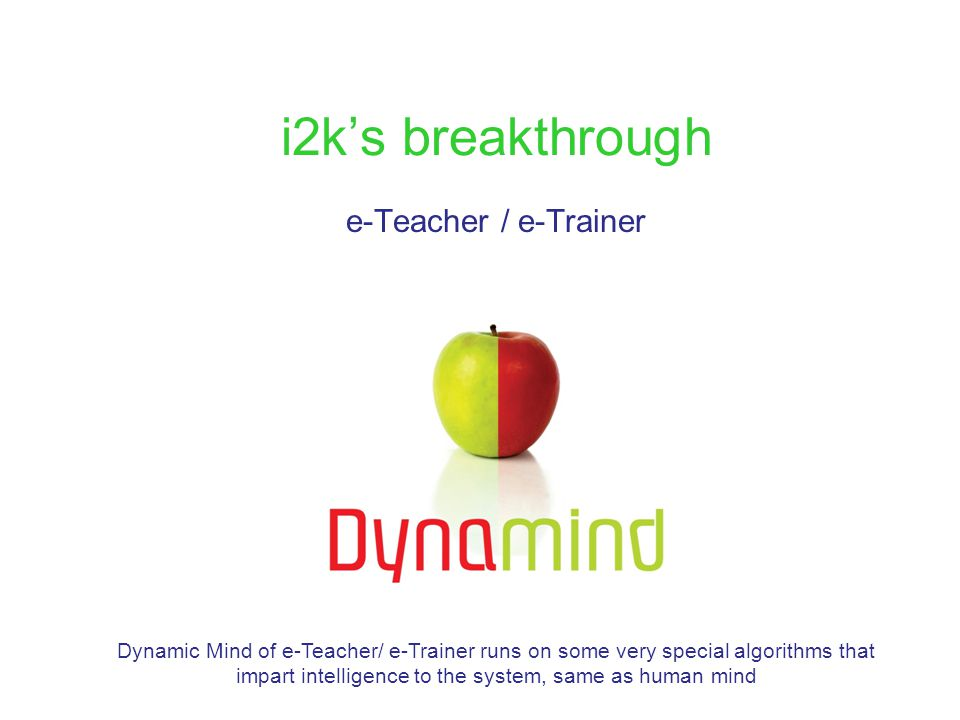 i2k's breakthrough e-Teacher / e-Trainer Dynamic Mind of e-Teacher/ e-Trainer runs on some very special algorithms that impart intelligence to the sys
