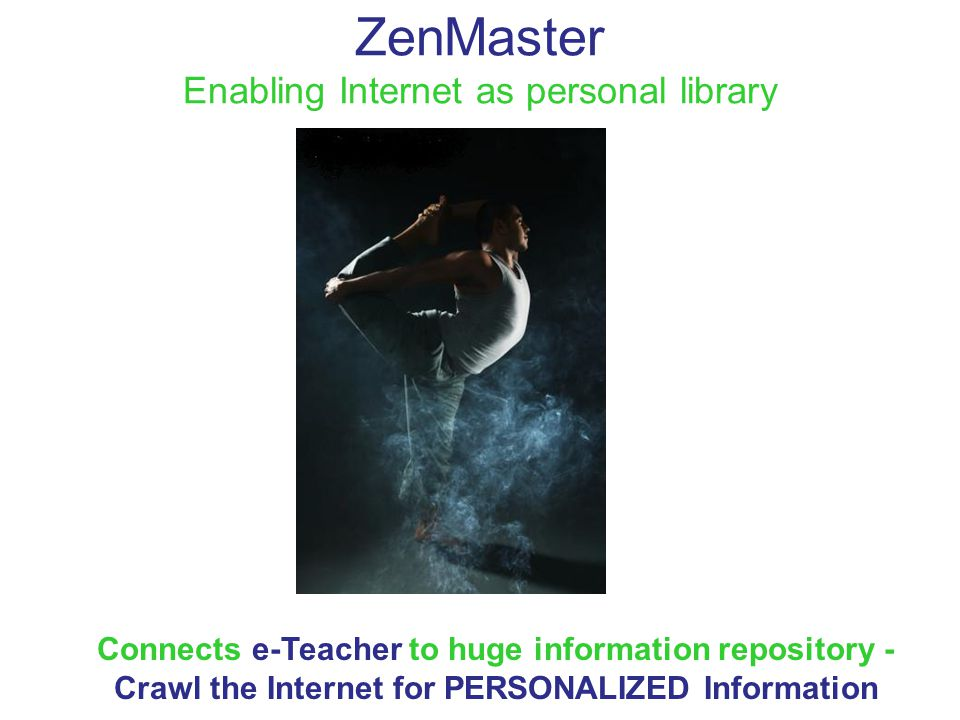 ZenMaster Enabling Internet as personal library Connects e-Teacher to huge information repository - Crawl the Internet for PERSONALIZED Information